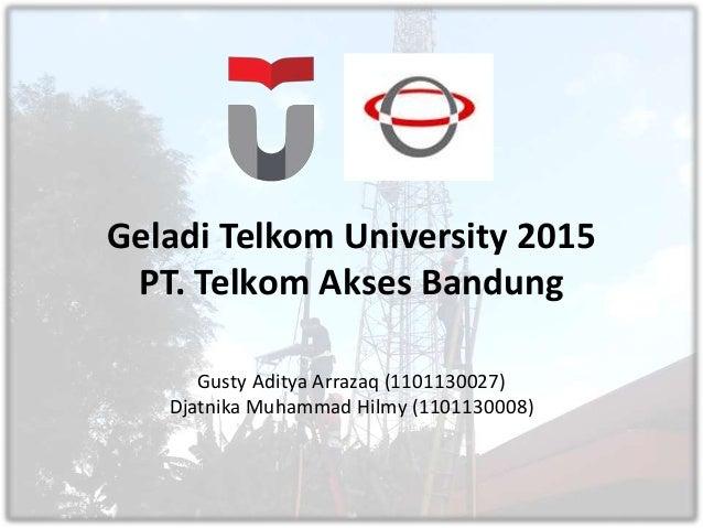 Geladi Telkom University 2015 PT. Telkom Akses Bandung Gusty Aditya Arrazaq (1101130027) Djatnika Muhammad Hilmy (11011300...