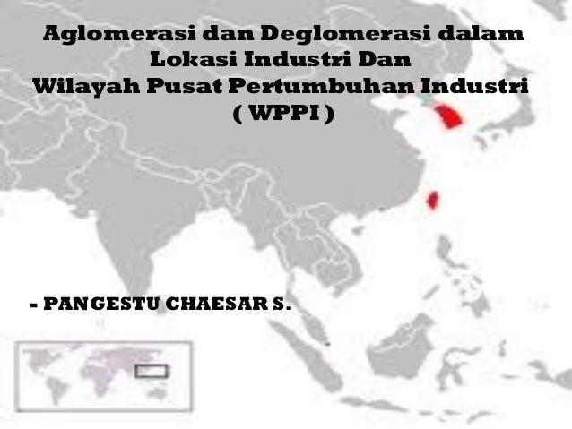 Aglomerasi dan Deglomerasi dalam        Lokasi Industri DanWilayah Pusat Pertumbuhan Industri              ( WPPI )- PANGE...