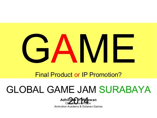GAME Final Product or IP Promotion?  GLOBAL GAME JAM SURABAYA 2014 Adhicipta R. Wirawan  CEO Mechanimotion Animotion Acade...