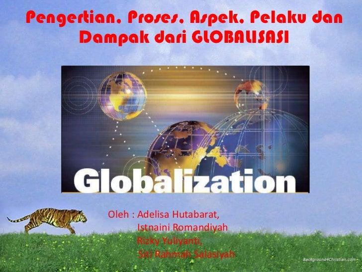 Pengertian, Proses, Aspek, Pelaku dan     Dampak dari GLOBALISASI         Oleh : Adelisa Hutabarat,                Istnain...