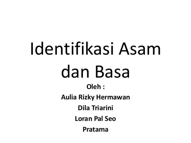 Identifikasi Asam dan Basa Oleh : Aulia Rizky Hermawan Dila Triarini Loran Pal Seo Pratama