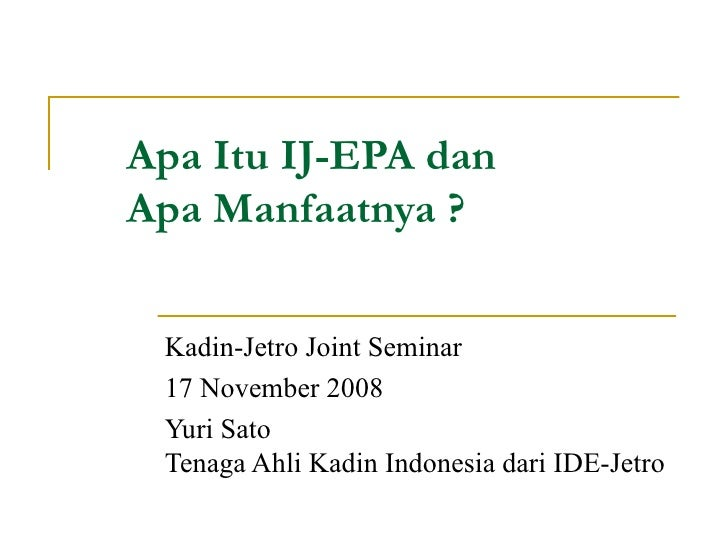 Apa Itu IJ-EPA dan  Apa Manfaatnya ? Kadin-Jetro Joint Seminar 17 November 2008 Yuri Sato Tenaga Ahli Kadin Indonesia dari...
