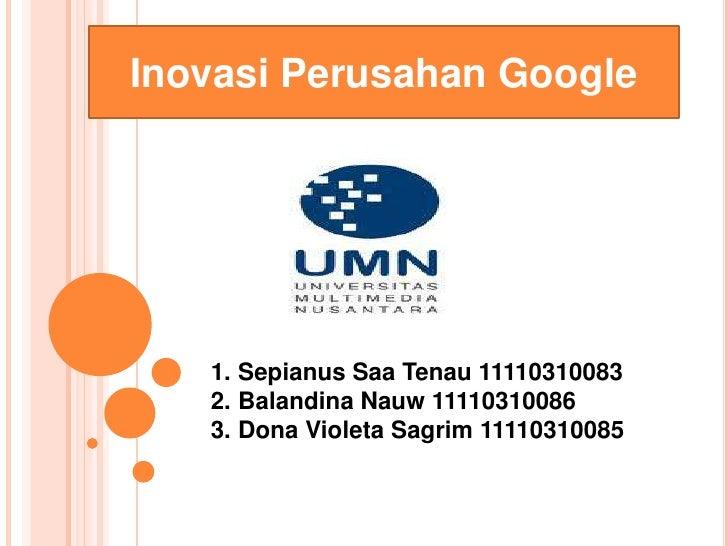 Inovasi Perusahan Google   1. Sepianus Saa Tenau 11110310083   2. Balandina Nauw 11110310086   3. Dona Violeta Sagrim 1111...