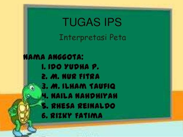 TUGAS IPS Interpretasi Peta Nama Anggota: 1. Ido Yudha P. 2. M. Nur Fitra 3. M. Ilham Taufiq 4. Naila Nahdhiyah 5. Rhesa R...