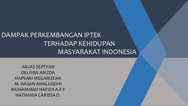 DAMPAK PERKEMBANGAN IPTEK TERHADAP KEHIDUPAN MASYARAKAT INDONESIA ANJAS SEPTYAN DELFIRA ARIZDA HAPSARI MEGARIZCHA M. HASAN...