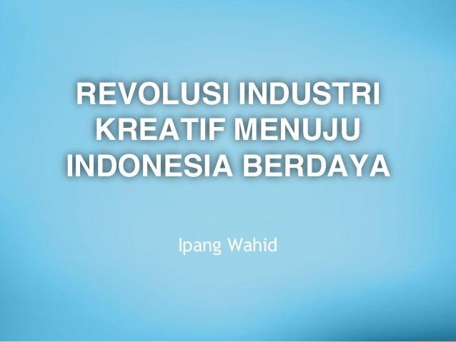 REVOLUSI INDUSTRI KREATIF MENUJU INDONESIA BERDAYA Ipang Wahid