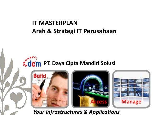 IT MASTERPLAN Arah & Strategi IT Perusahaan  PT. Daya Cipta Mandiri Solusi Build  Access Your Infrastructures & Applicatio...