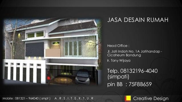 JASA DESAIN RUMAH Head Office : Jl. Jati Indah No. 1A Jatihandap - Cicaheum Bandung Ir. Tony Wijaya Creative DesignMobile ...