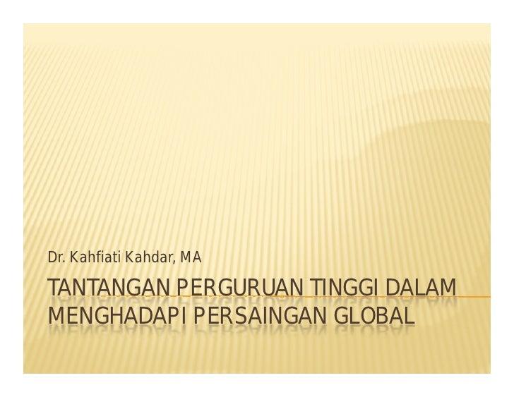 Dr. Kahfiati Kahdar, MA  TANTANGAN PERGURUAN TINGGI DALAM MENGHADAPI PERSAINGAN GLOBAL