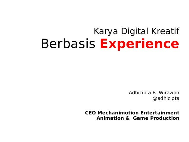 Karya Digital Kreatif Berbasis Experience Adhicipta R. Wirawan @adhicipta CEO Mechanimotion Entertainment Animation & Game...
