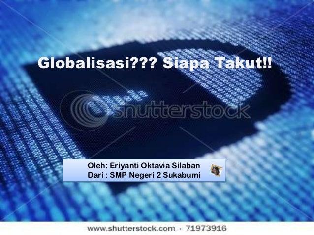 Globalisasi??? Siapa Takut!!     Oleh: Eriyanti Oktavia Silaban     Dari : SMP Negeri 2 Sukabumi