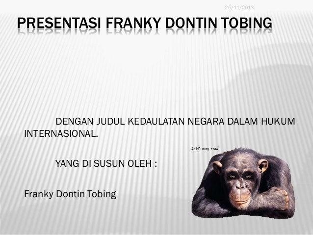 26/11/2013  PRESENTASI FRANKY DONTIN TOBING  DENGAN JUDUL KEDAULATAN NEGARA DALAM HUKUM INTERNASIONAL. YANG DI SUSUN OLEH ...