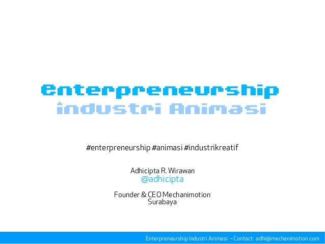 Industri Animasi #enterpreneurship #animasi #industrikreatif Adhicipta R. Wirawan @adhicipta Founder & CEO Mechanimotion S...