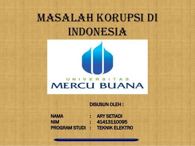 MASALAH KORUPSI DI INDONESIA DISUSUN OLEH : NAMA : ARY SETIADI NIM : 41413110095 PROGRAM STUDI : TEKNIK ELEKTRO