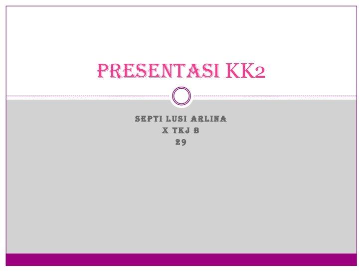 PRESENTASI KK2   SEPTI LUSI ARLINA        X TKJ B           29