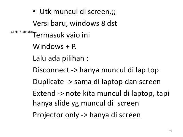 • Utk muncul di screen.;; Versi baru, windows 8 dst Termasuk vaio ini Windows + P. Lalu ada pilihan : Disconnect -> hanya ...