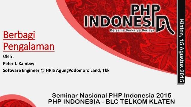 Berbagi Pengalaman Oleh : Peter J. Kambey Software Engineer @ HRIS AgungPodomoro Land, Tbk