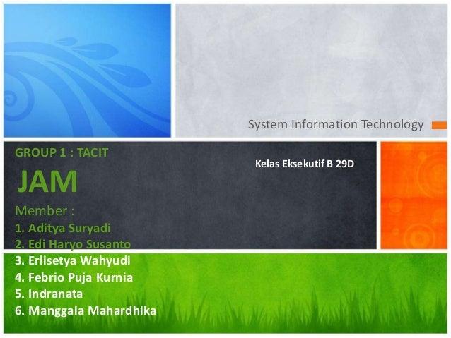 System Information Technology GROUP 1 : TACIT JAM Member : 1. Aditya Suryadi 2. Edi Haryo Susanto 3. Erlisetya Wahyudi 4. ...