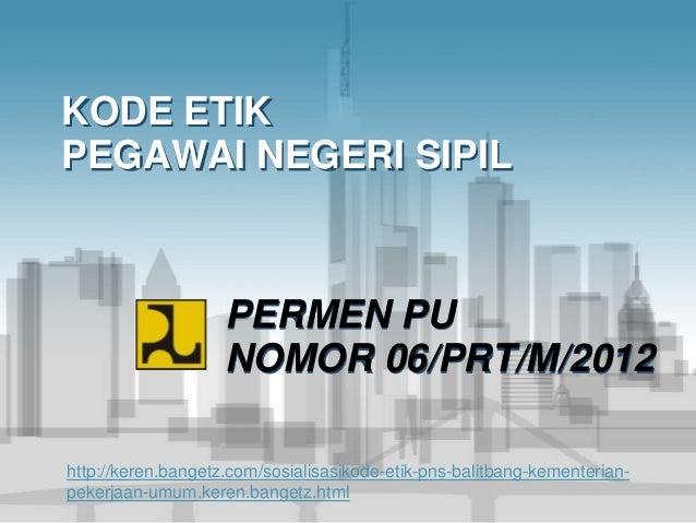 KODE ETIK PEGAWAI NEGERI SIPIL PERMEN PU NOMOR 06/PRT/M/2012 http://keren.bangetz.com/sosialisasikode-etik-pns-balitbang-k...