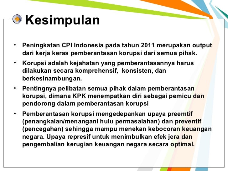Kesimpulan• Peningkatan CPI Indonesia pada tahun 2011 merupakan output  dari kerja keras pemberantasan korupsi dari semua ...