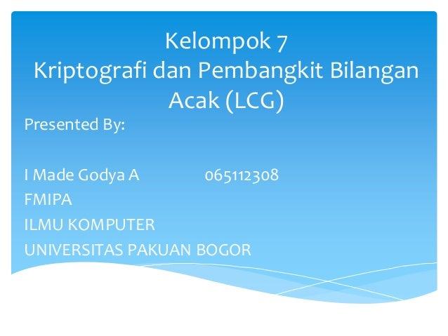 Kelompok 7 Kriptografi dan Pembangkit Bilangan Acak (LCG) Presented By: I Made Godya A 065112308 FMIPA ILMU KOMPUTER UNIVE...
