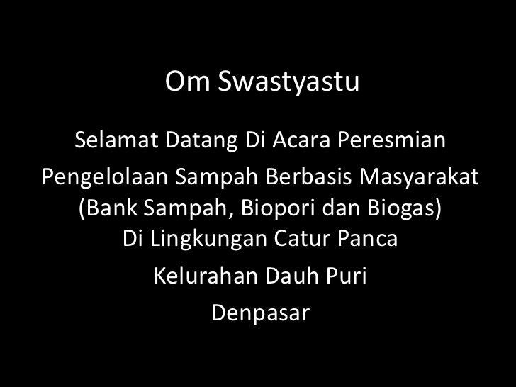 Om Swastyastu<br />Selamat Datang Di Acara Peresmian <br />Pengelolaan Sampah Berbasis Masyarakat(Bank Sampah, Biopori dan...