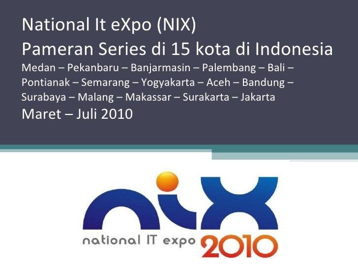 National It eXpo (NIX) Pameran Series di 15 kota di Indonesia Medan – Pekanbaru – Banjarmasin – Palembang – Bali – Pontian...