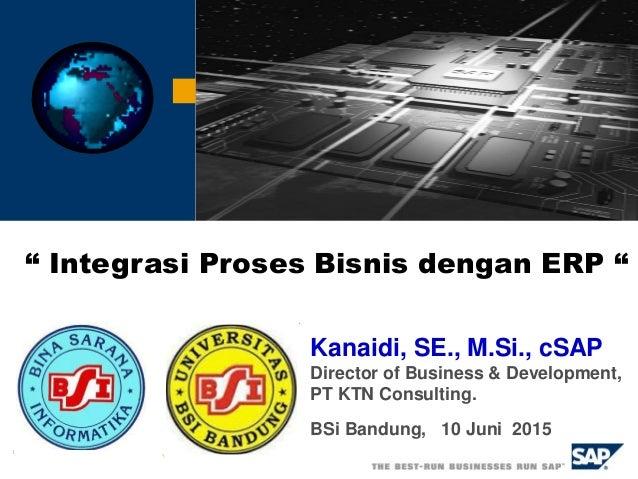 """Kanaidi, SE., M.Si., cSAP Director of Business & Development, PT KTN Consulting. BSi Bandung, 10 Juni 2015 """" Integrasi Pro..."""