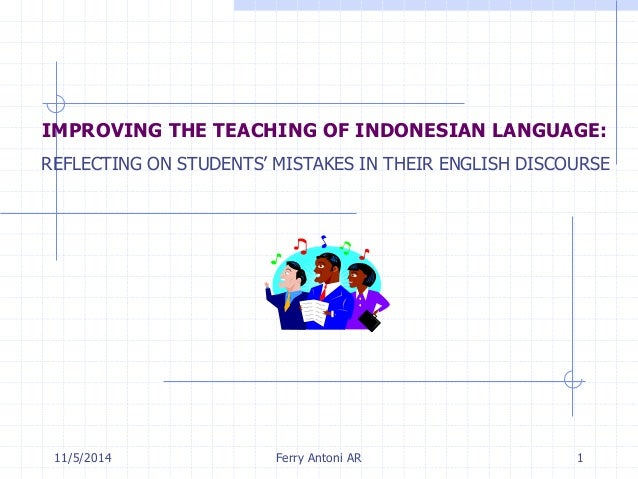 IMPROVING THE TEACHING OF INDONESIAN LANGUAGE:  REFLECTING ON STUDENTS' MISTAKES IN THEIR ENGLISH DISCOURSE  11/5/2014 Fer...