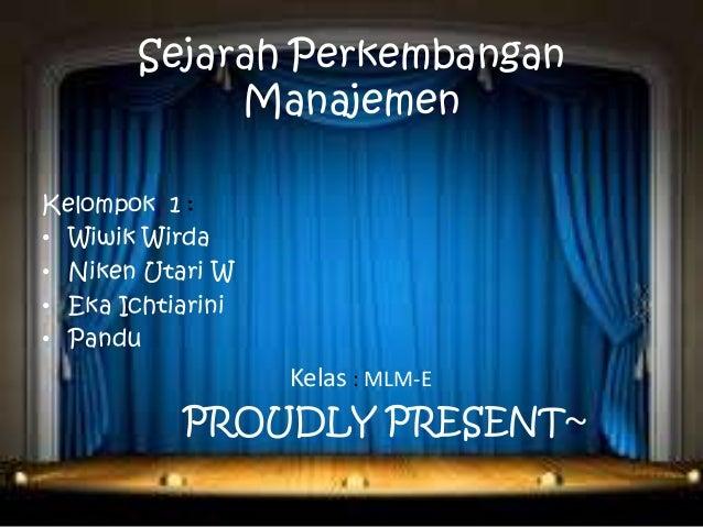 Sejarah Perkembangan Manajemen Kelompok 1 : • Wiwik Wirda • Niken Utari W • Eka Ichtiarini • Pandu  Kelas : MLM-E  PROUDLY...