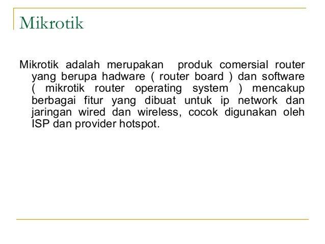 Mikrotik Mikrotik adalah merupakan produk comersial router yang berupa hadware ( router board ) dan software ( mikrotik ro...