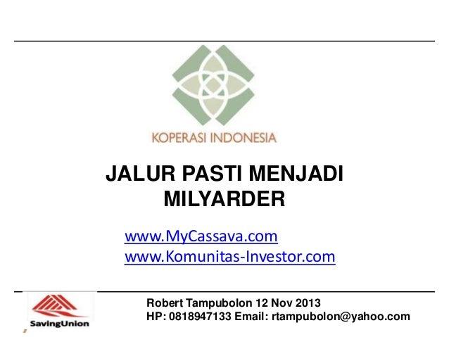 JALUR PASTI MENJADI MILYARDER www.MyCassava.com www.Komunitas-Investor.com Robert Tampubolon 12 Nov 2013 HP: 0818947133 Em...