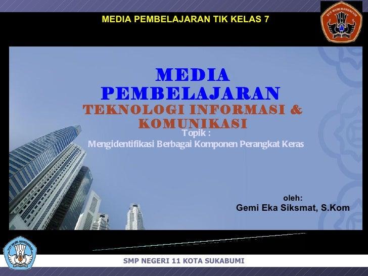 MEDIA PEMBELAJARAN TIK KELAS 7 oleh: Gemi Eka Siksmat, S.Kom MEDIA PEMBELAJARAN   TEKNOLOGI INFORMASI & KOMUNIKASI SMP NEG...