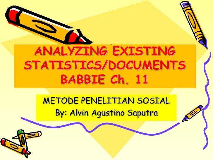 ANALYZING EXISTINGSTATISTICS/DOCUMENTS     BABBIE Ch. 11  METODE PENELITIAN SOSIAL    By: Alvin Agustino Saputra