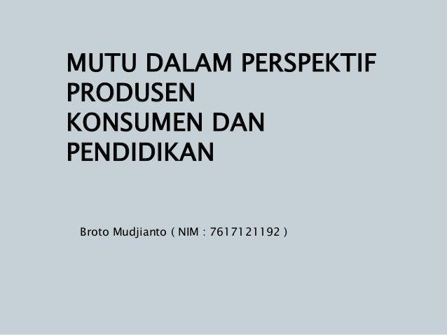 MUTU DALAM PERSPEKTIFPRODUSENKONSUMEN DANPENDIDIKANBroto Mudjianto ( NIM : 7617121192 )