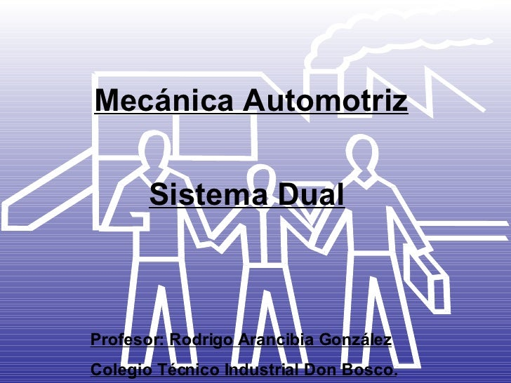 Mecánica Automotriz Sistema Dual Profesor: Rodrigo Arancibia González Colegio Técnico Industrial Don Bosco.