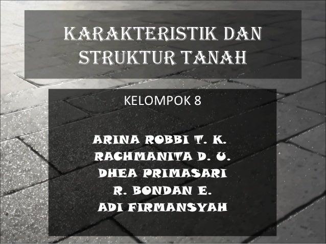 KARAKTERISTIK DAN STRUKTUR TANAH     KELOMPOK 8  ARINA ROBBI T. K.  RACHMANITA D. U.   DHEA PRIMASARI     R. BONDAN E.  AD...