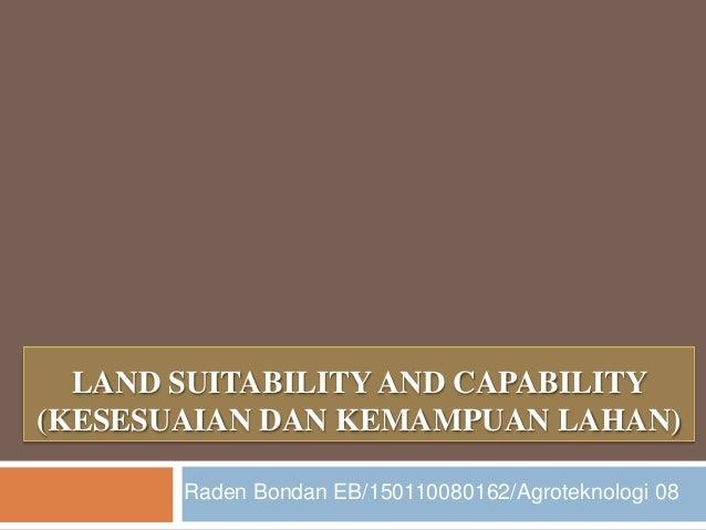 LAND SUITABILITY AND CAPABILITY(KESESUAIAN DAN KEMAMPUAN LAHAN)       Raden Bondan EB/150110080162/Agroteknologi 08