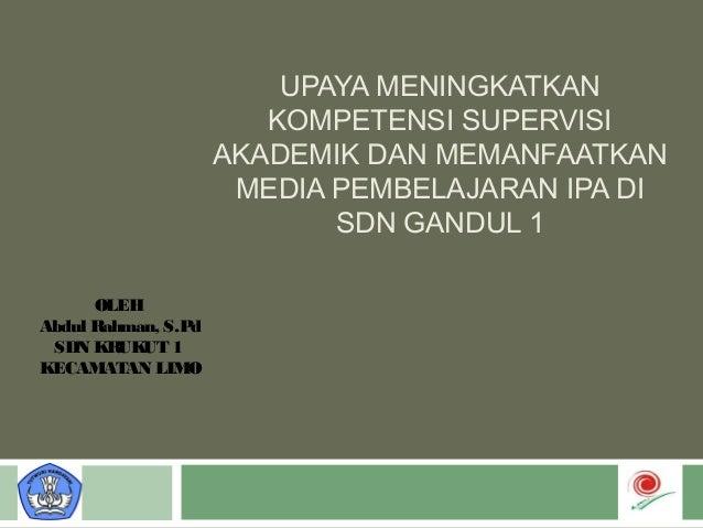 UPAYA MENINGKATKAN KOMPETENSI SUPERVISI AKADEMIK DAN MEMANFAATKAN MEDIA PEMBELAJARAN IPA DI SDN GANDUL 1 OLEH Abdul Rahman...