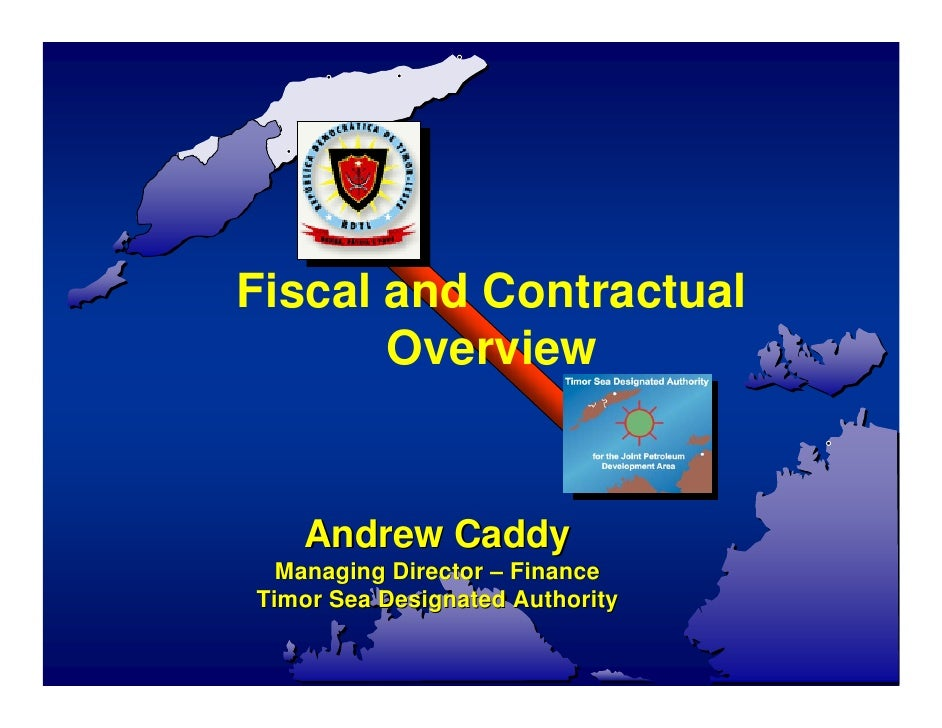 Fiscal and Contractual        Overview      Andrew Caddy   Managing Director – Finance Timor Sea Designated Authority