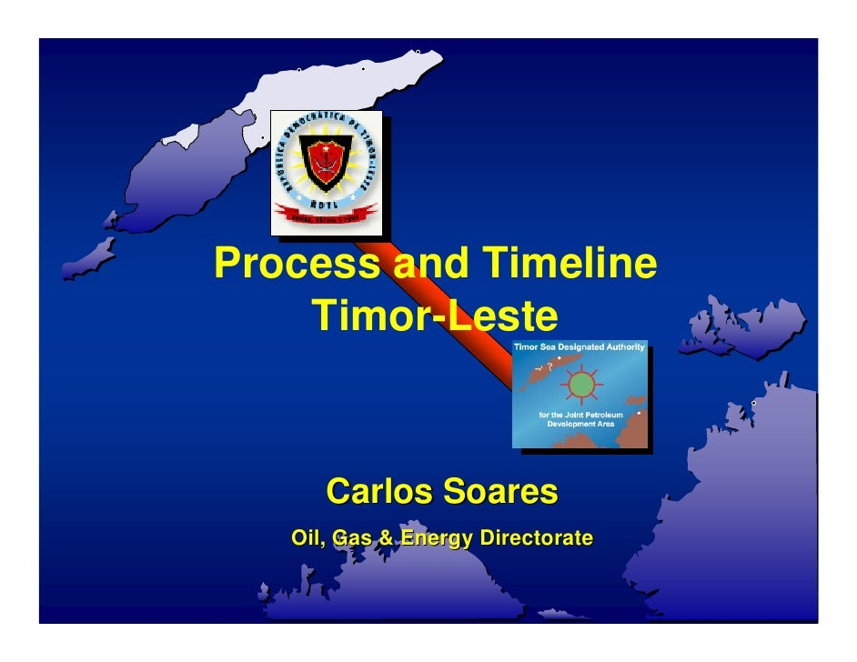 Process and Timeline     Timor-Leste         Carlos Soares    Oil, Gas & Energy Directorate