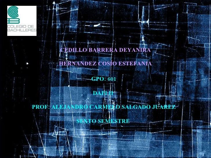CEDILLO BARRERA DEYANIRA HERNANDEZ COSÍO ESTEFANIA GPO: 601 DAPI II  PROF: ALEJANDRO CARMELO SALGADO JUAREZ SEXTO SEMESTRE