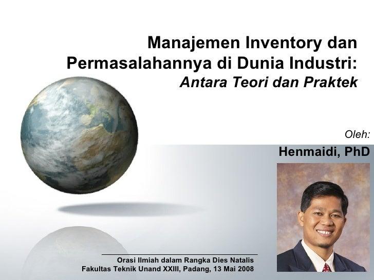Manajemen Inventory dan Permasalahannya di Dunia Industri: Antara Teori dan Praktek Oleh: Henmaidi, PhD Orasi Ilmiah dalam...