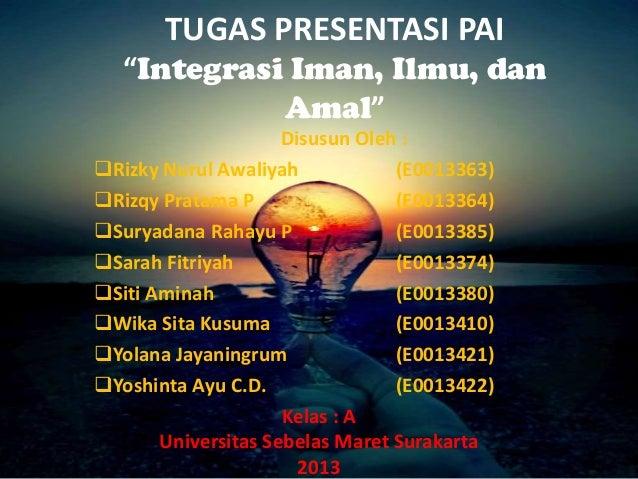 "TUGAS PRESENTASI PAI ""Integrasi Iman, Ilmu, dan Amal"" Disusun Oleh : Rizky Nurul Awaliyah (E0013363) Rizqy Pratama P (E0..."
