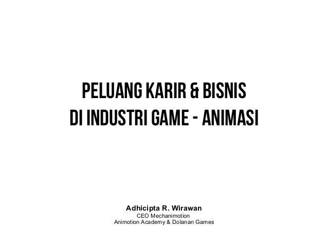Peluang Karir & Bisnis Di Industri Game - Animasi  Adhicipta R. Wirawan  CEO Mechanimotion Animotion Academy & Dolanan Gam...