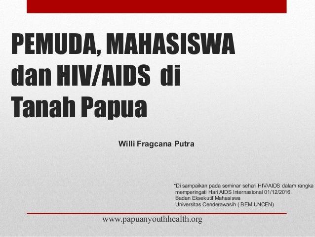 PEMUDA, MAHASISWA dan HIV/AIDS di Tanah Papua www.papuanyouthhealth.org *Di sampaikan pada seminar sehari HIV/AIDS dalam r...
