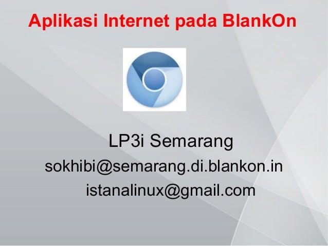 Aplikasi Internet pada BlankOn  LP3i Semarang sokhibi@semarang.di.blankon.in istanalinux@gmail.com