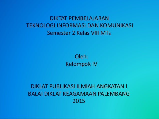 DIKTAT PEMBELAJARAN TEKNOLOGI INFORMASI DAN KOMUNIKASI Semester 2 Kelas VIII MTs Oleh: Kelompok IV DIKLAT PUBLIKASI ILMIAH...