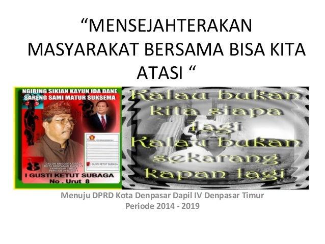 """""""MENSEJAHTERAKAN MASYARAKAT BERSAMA BISA KITA ATASI """"  Menuju DPRD Kota Denpasar Dapil IV Denpasar Timur Periode 2014 - 20..."""