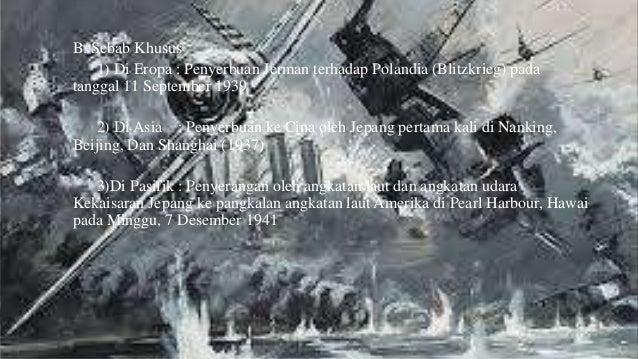 B. Sebab Khusus  1) Di Eropa : Penyerbuan Jerman terhadap Polandia (Blitzkrieg) pada  tanggal 11 September 1939  2) Di Asi...